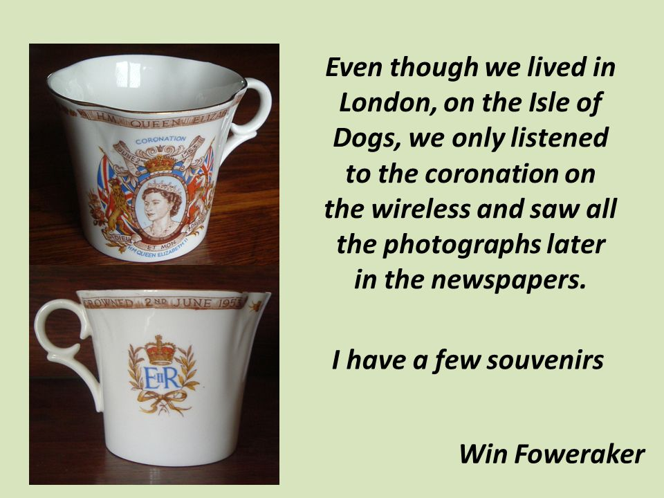 Even though we lived in London, on the Isle of Dogs, we only listened to the coronation on the wireless and saw all the photographs later in the newsp