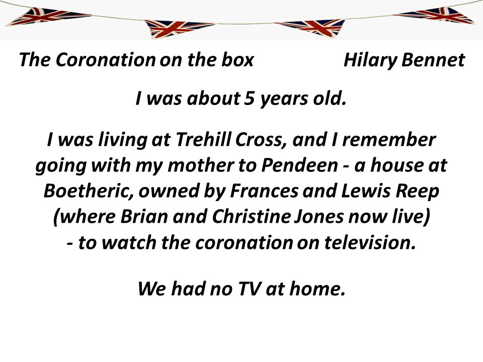 The Coronation on the box I was about 5 years old. I was living at Trehill Cross, and I remember going with my mother to Pendeen - a house at Boetheri
