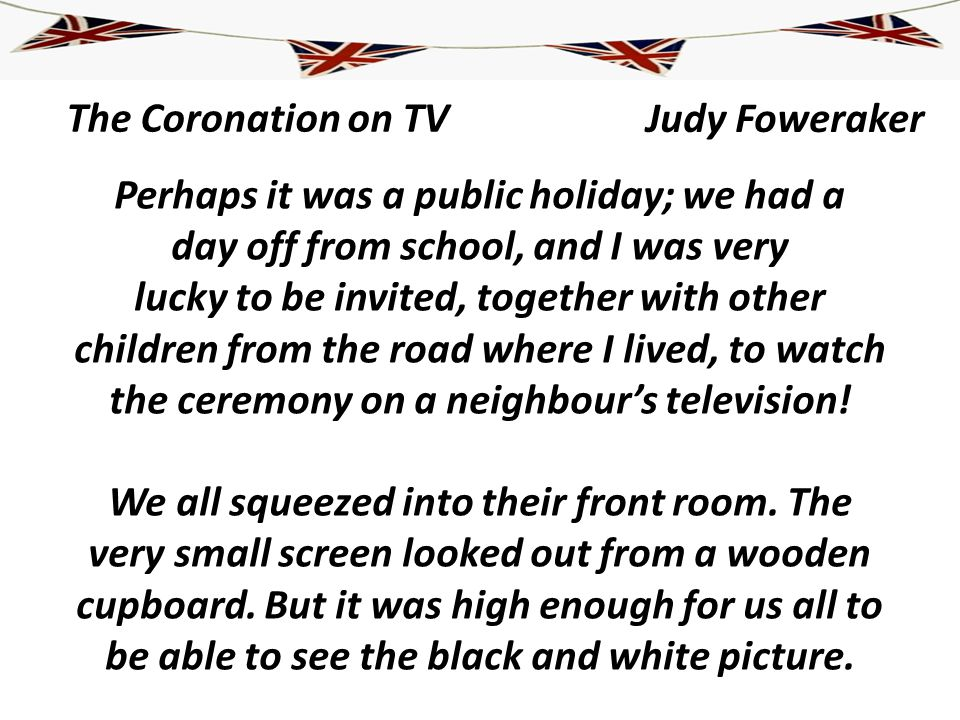The Coronation on TV Perhaps it was a public holiday; we had a day off from school, and I was very lucky to be invited, together with other children f