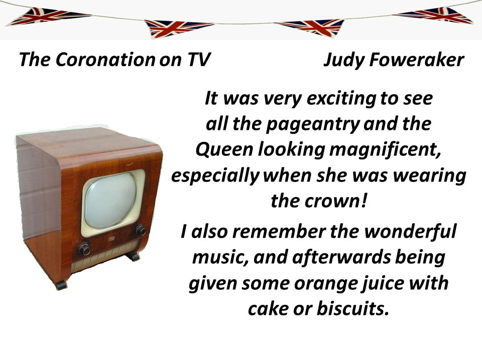 The Coronation on TV It was very exciting to see all the pageantry and the Queen looking magnificent, especially when she was wearing the crown! I als
