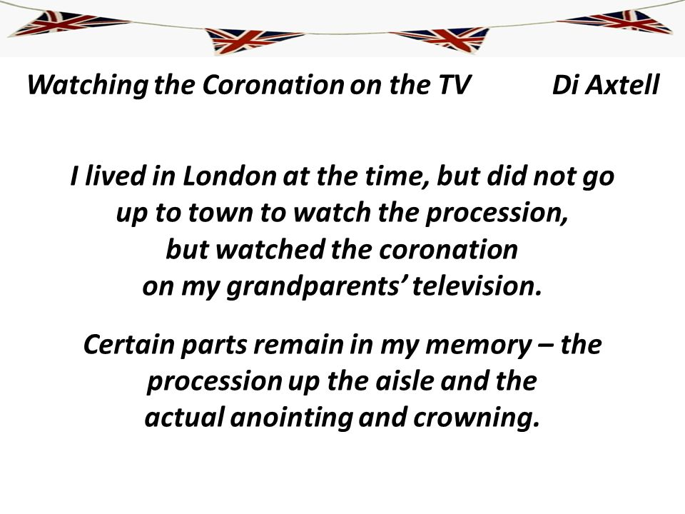 Watching the Coronation on the TV I lived in London at the time, but did not go up to town to watch the procession, but watched the coronation on my g