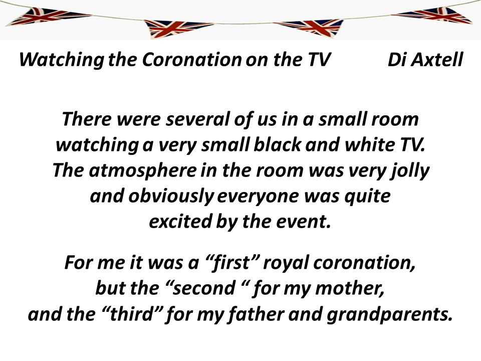 Watching the Coronation on the TV There were several of us in a small room watching a very small black and white TV. The atmosphere in the room was ve