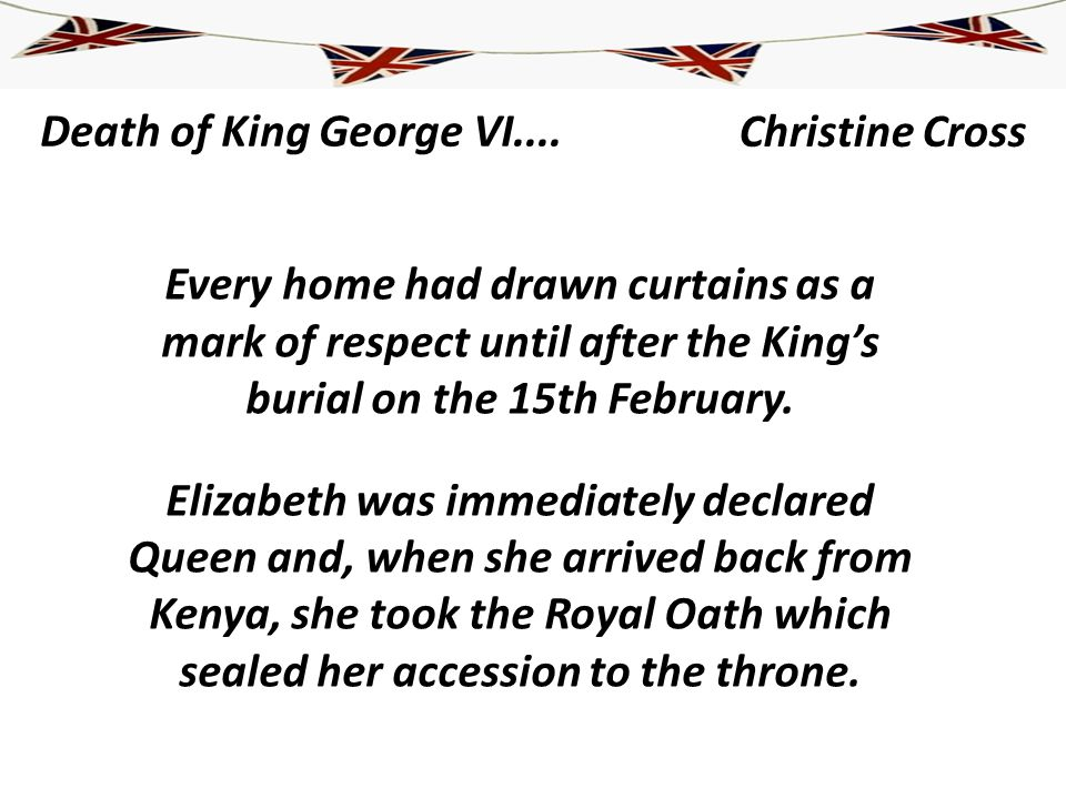 Death of King George VI.... Every home had drawn curtains as a mark of respect until after the Kings burial on the 15th February. Elizabeth was immedi