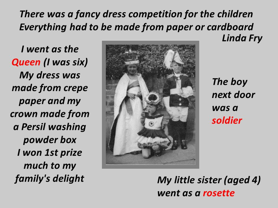 I went as the Queen (I was six) My dress was made from crepe paper and my crown made from a Persil washing powder box I won 1st prize much to my famil