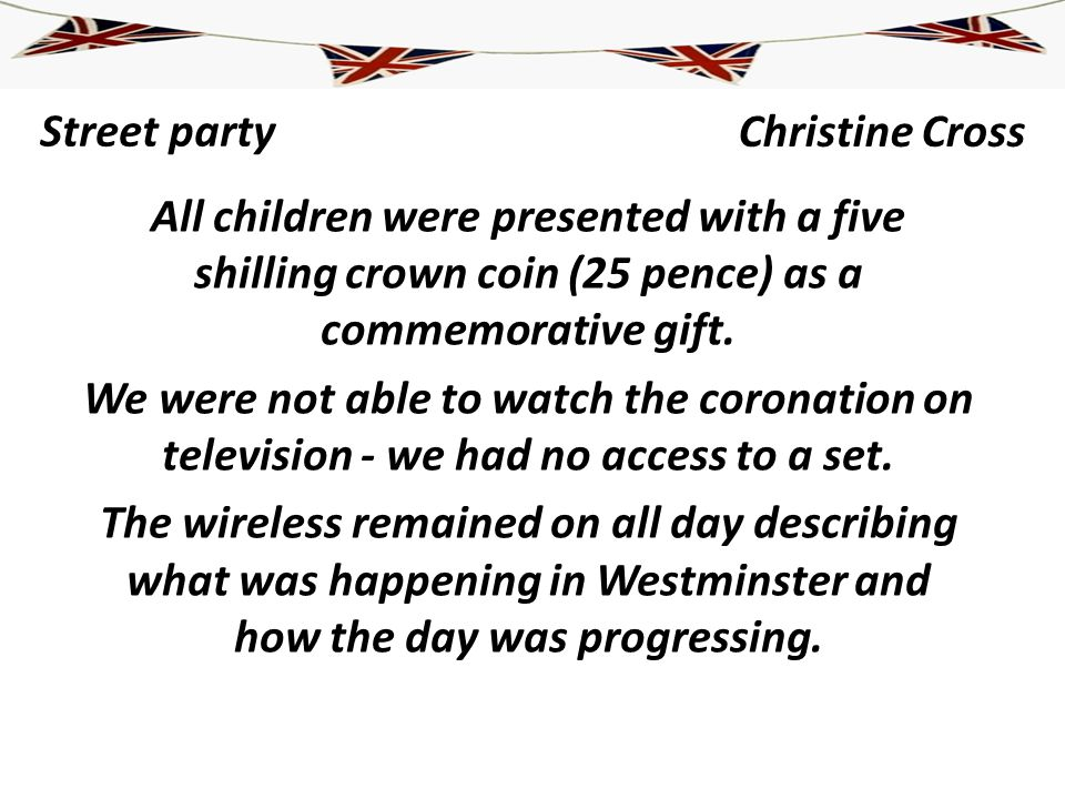 Street party All children were presented with a five shilling crown coin (25 pence) as a commemorative gift. We were not able to watch the coronation