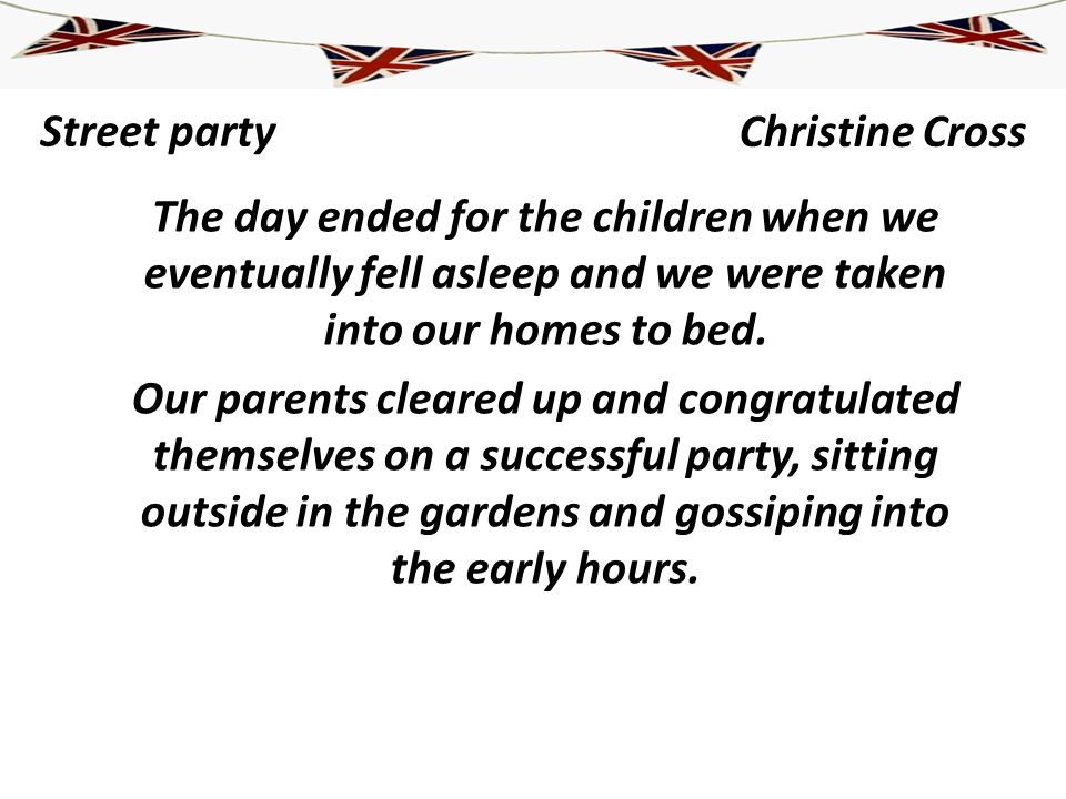 Street party The day ended for the children when we eventually fell asleep and we were taken into our homes to bed. Our parents cleared up and congrat
