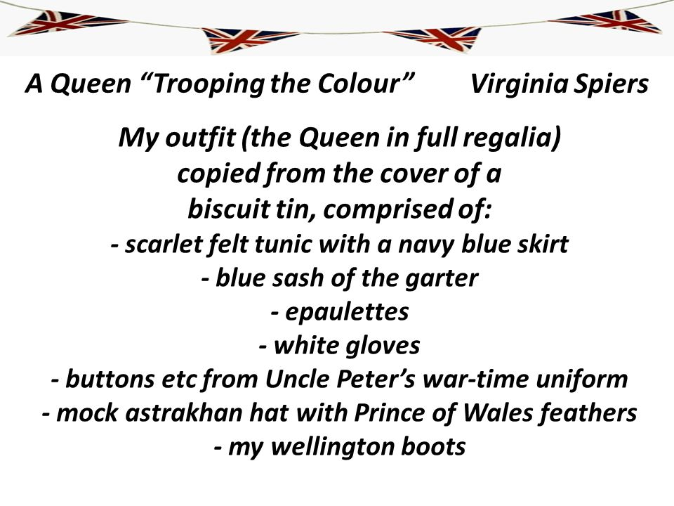 A Queen Trooping the Colour My outfit (the Queen in full regalia) copied from the cover of a biscuit tin, comprised of: - scarlet felt tunic with a na
