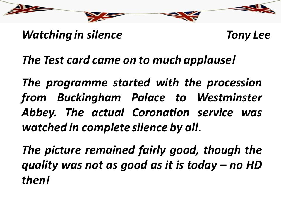 Watching in silence Tony Lee The Test card came on to much applause! The programme started with the procession from Buckingham Palace to Westminster A