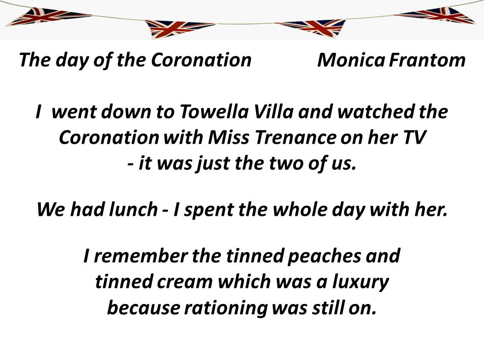 The day of the Coronation I went down to Towella Villa and watched the Coronation with Miss Trenance on her TV - it was just the two of us. We had lun