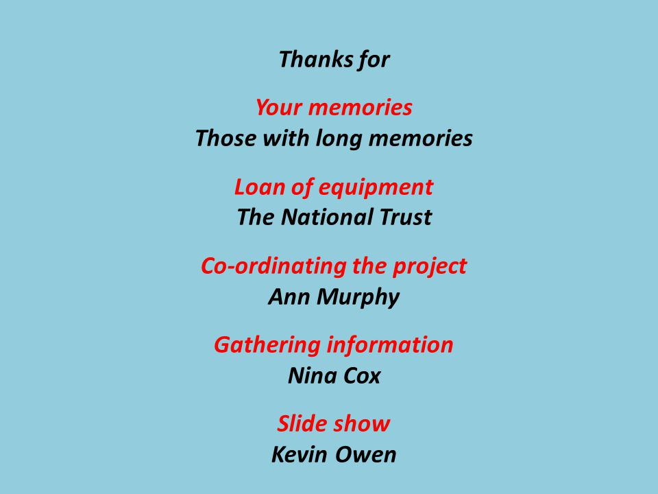 Thanks for Your memories Those with long memories Loan of equipment The National Trust Co-ordinating the project Ann Murphy Gathering information Nina