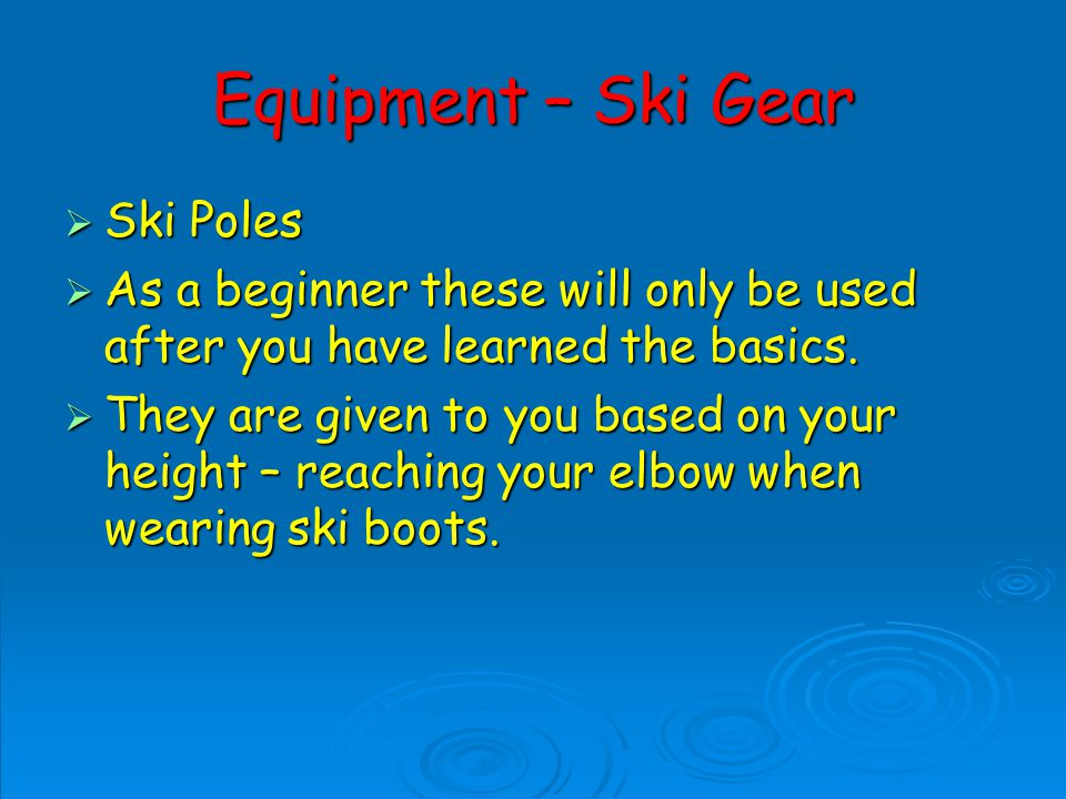 Equipment – Ski Gear Ski Poles Ski Poles As a beginner these will only be used after you have learned the basics.