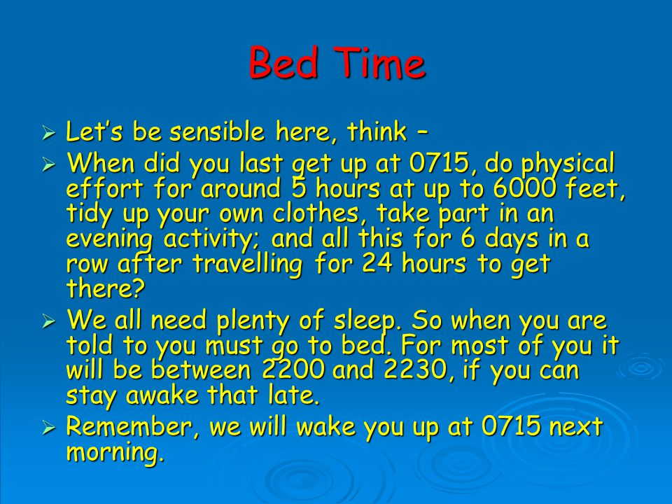 Bed Time Lets be sensible here, think – Lets be sensible here, think – When did you last get up at 0715, do physical effort for around 5 hours at up to 6000 feet, tidy up your own clothes, take part in an evening activity; and all this for 6 days in a row after travelling for 24 hours to get there.
