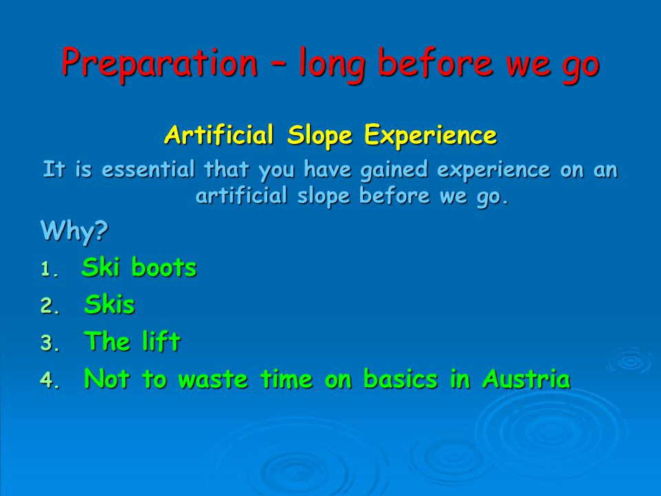 Preparation – long before we go Artificial Slope Experience It is essential that you have gained experience on an artificial slope before we go.