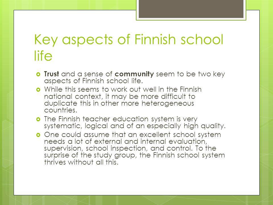 Key aspects of Finnish school life Trust and a sense of community seem to be two key aspects of Finnish school life. While this seems to work out well