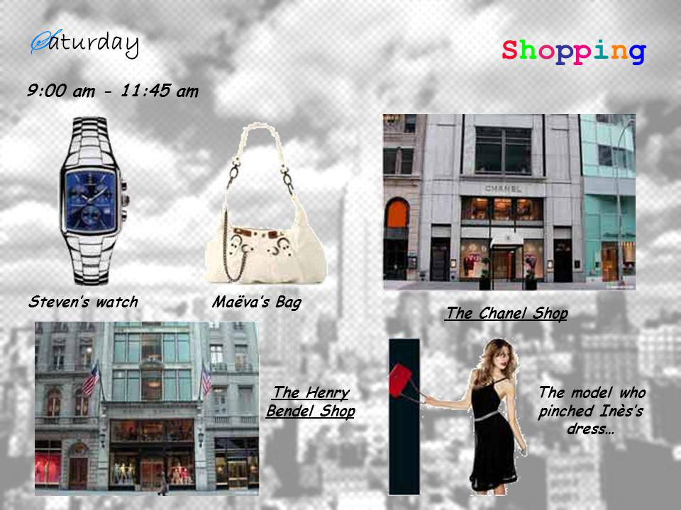 S aturday 9:00 am - 11:45 am ShoppingShopping Stevens watchMaëvas Bag The Chanel Shop The Henry Bendel Shop The model who pinched Inèss dress…