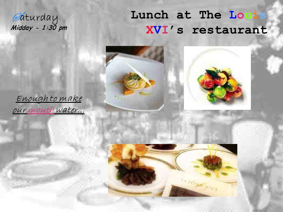 S aturday Midday - 1:30 pm Lunch at The Louis XVIs restaurant Enough to make our mouth water…