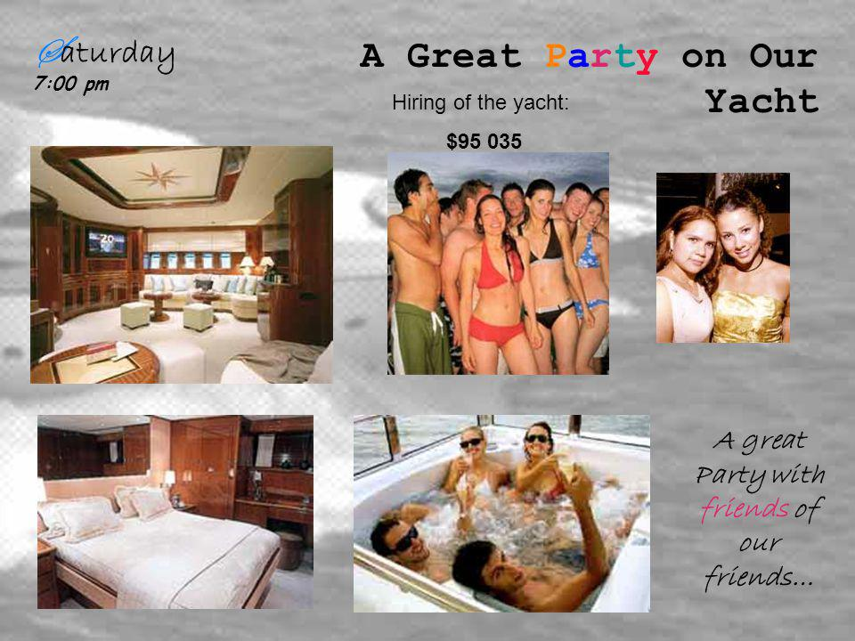 S aturday 7:00 pm A Great Party on Our Yacht A great Party with friends of our friends… Hiring of the yacht: $95 035