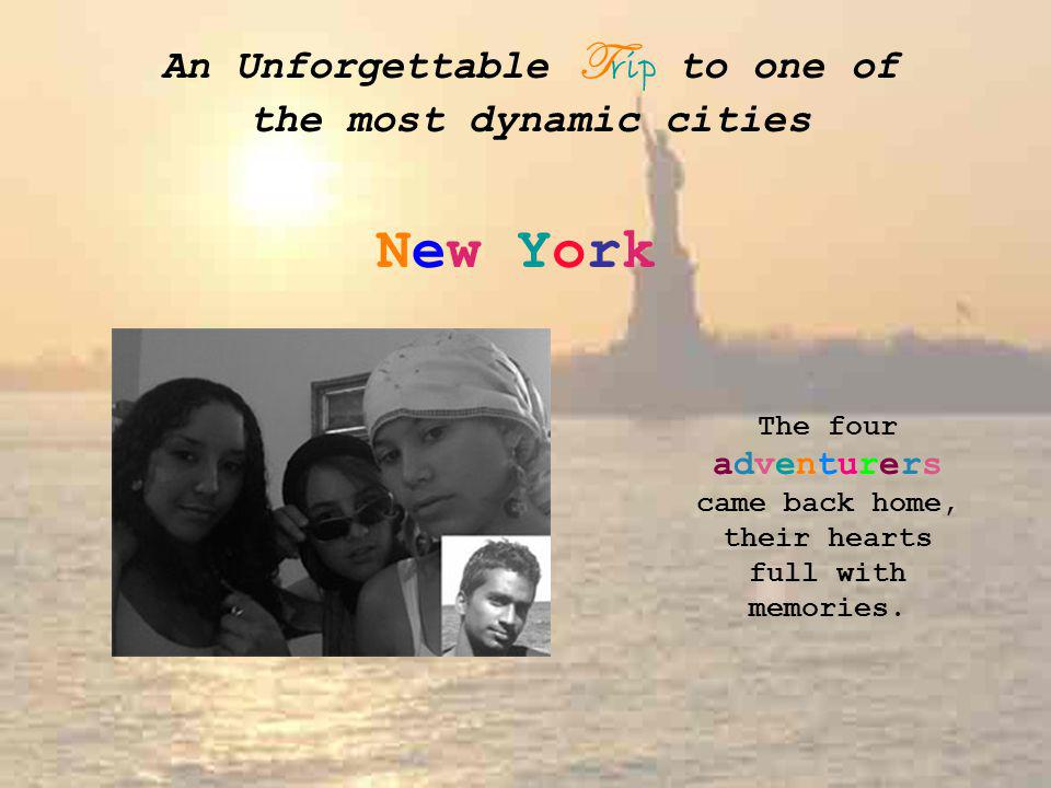 An Unforgettable T rip to one of the most dynamic cities New York The four adventurers came back home, their hearts full with memories.