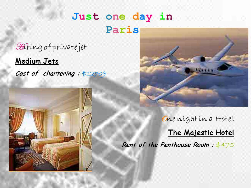 Just one day in Paris H iring of private jet Medium Jets Cost of chartering : $12709 O ne night in a Hotel The Majestic Hotel Rent of the Penthouse Room : $475