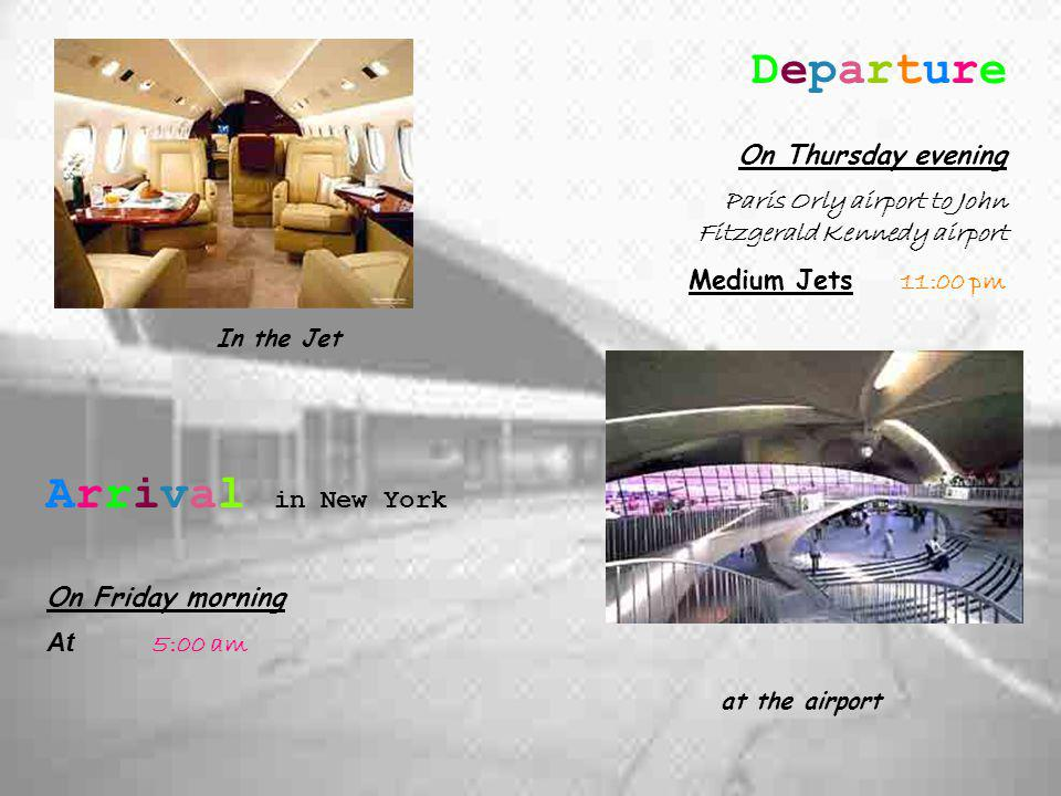 Departure On Thursday evening Paris Orly airport to John Fitzgerald Kennedy airport Medium Jets 11:00 pm Arrival in New York On Friday morning At 5:00 am In the Jet at the airport