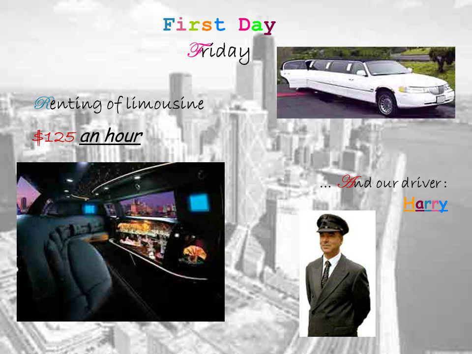 First Day F riday R enting of limousine $125 an hour … A nd our driver : Harry