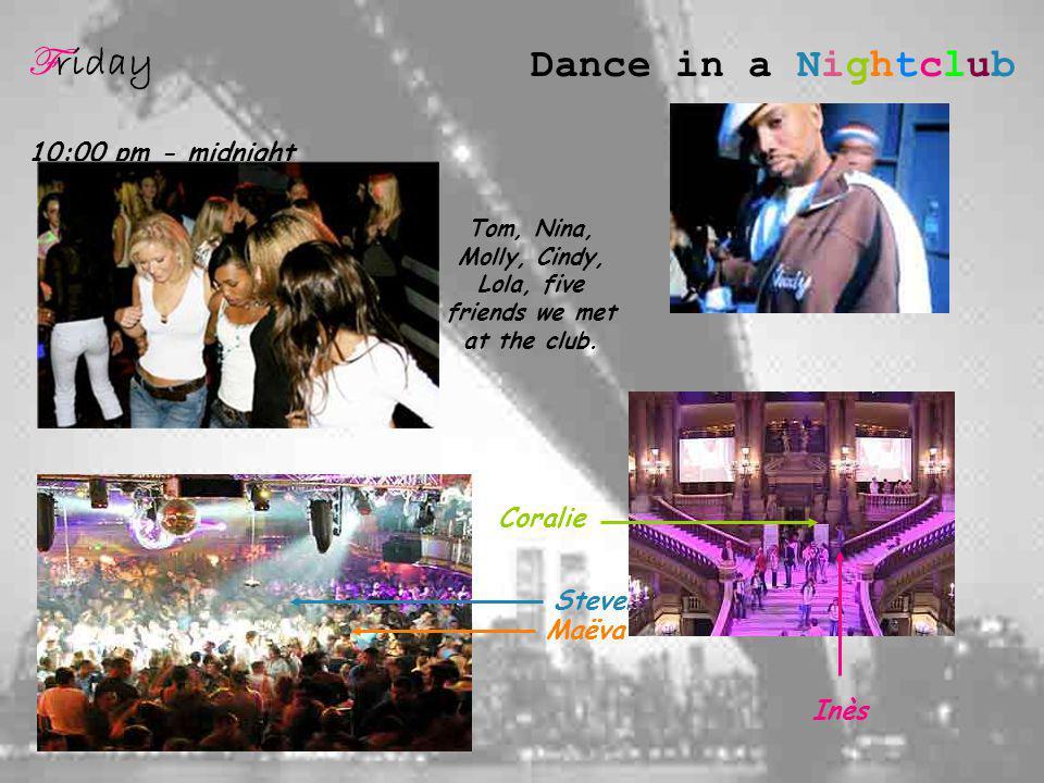 F riday 10:00 pm - midnight Dance in a Nightclub Maëva Inès Coralie Tom, Nina, Molly, Cindy, Lola, five friends we met at the club.
