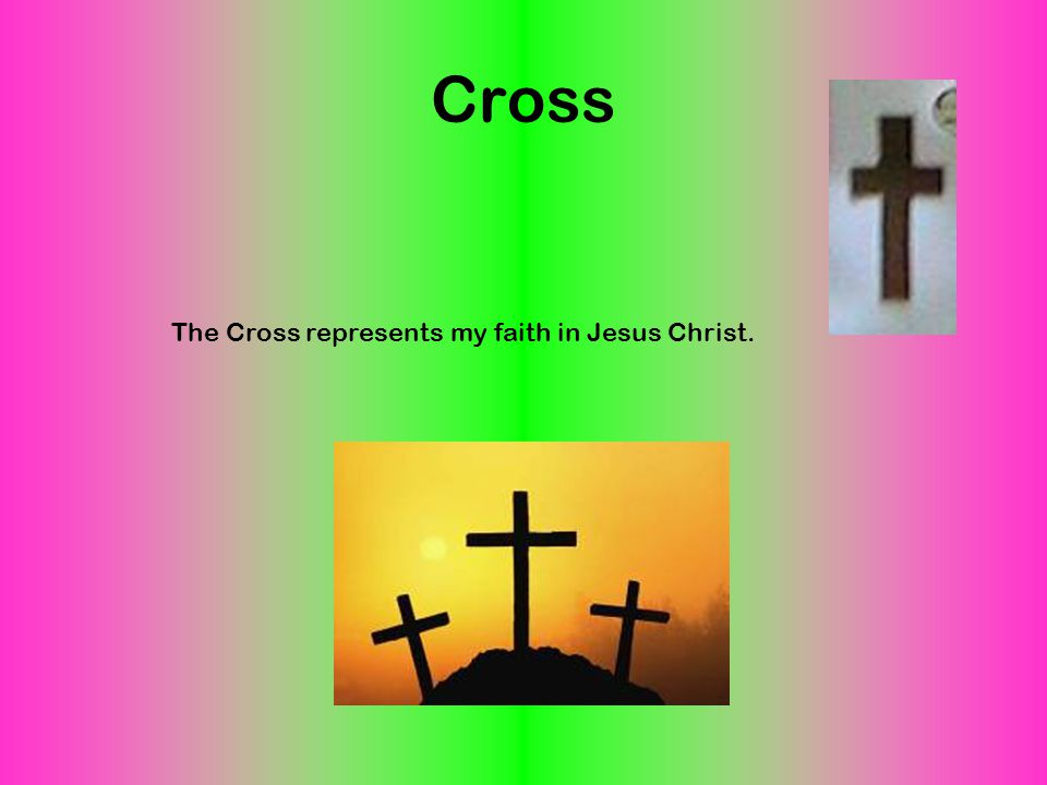 Cross The Cross represents my faith in Jesus Christ.