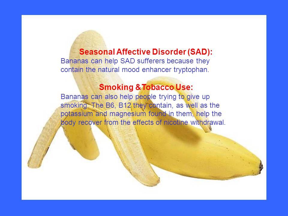 Seasonal Affective Disorder (SAD): Bananas can help SAD sufferers because they contain the natural mood enhancer tryptophan. Smoking &Tobacco Use: Ban