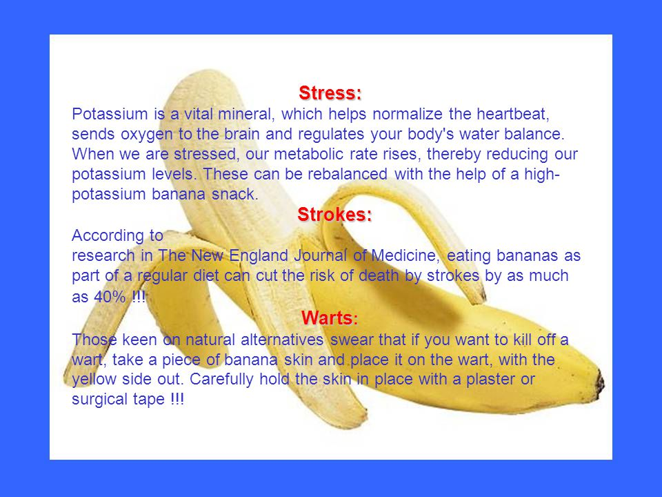 Stress: Strokes: Potassium is a vital mineral, which helps normalize the heartbeat, sends oxygen to the brain and regulates your body's water balance.