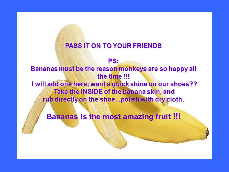 PASS IT ON TO YOUR FRIENDS PS: Bananas must be the reason monkeys are so happy all the time !!.