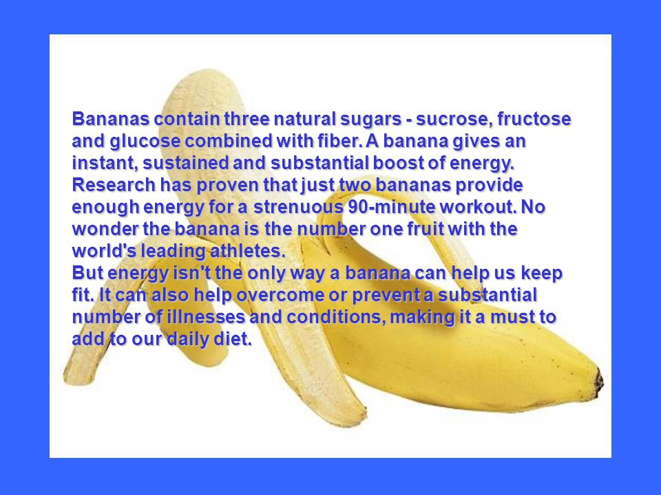Bananas contain three natural sugars - sucrose, fructose and glucose combined with fiber.