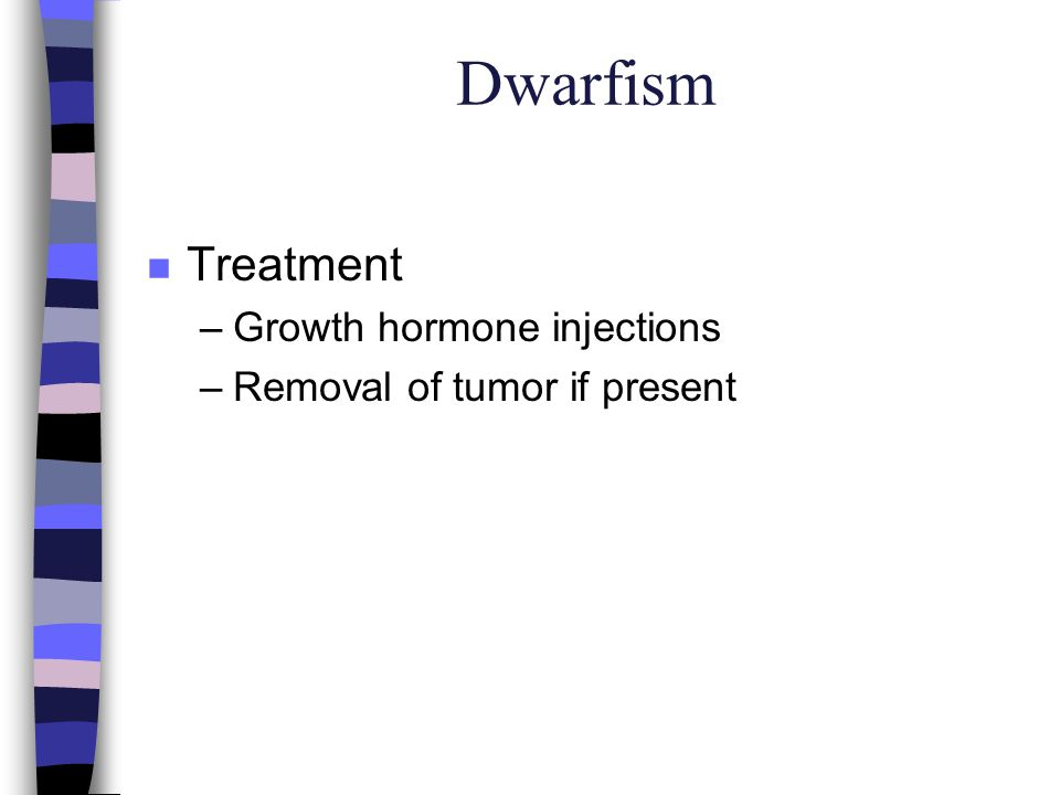 Dwarfism n Treatment –Growth hormone injections –Removal of tumor if present