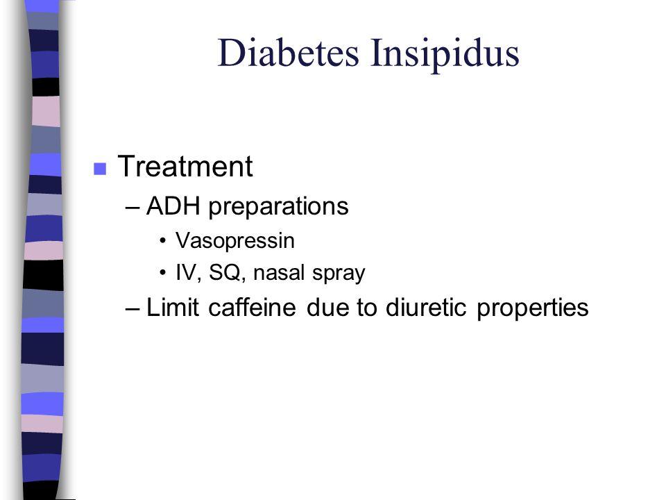 Diabetes Insipidus n Treatment –ADH preparations Vasopressin IV, SQ, nasal spray –Limit caffeine due to diuretic properties