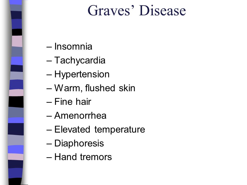 Graves Disease –Insomnia –Tachycardia –Hypertension –Warm, flushed skin –Fine hair –Amenorrhea –Elevated temperature –Diaphoresis –Hand tremors