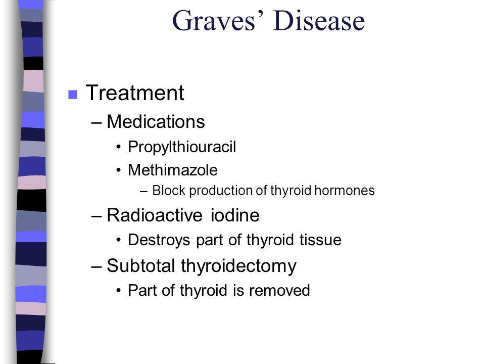 Graves Disease n Treatment –Medications Propylthiouracil Methimazole –Block production of thyroid hormones –Radioactive iodine Destroys part of thyroi