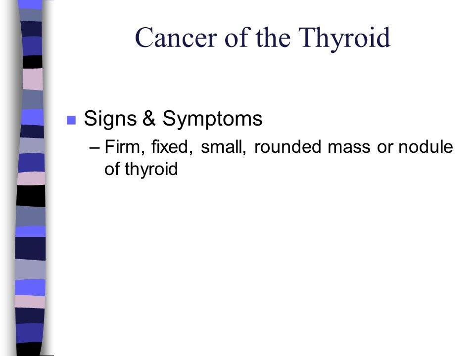 Cancer of the Thyroid n Signs & Symptoms –Firm, fixed, small, rounded mass or nodule of thyroid