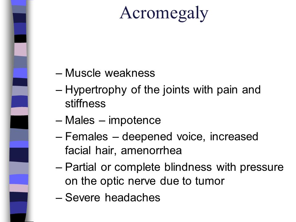 Acromegaly n Treatment –Medications Parlodel Sandostatin –Inhibit production of growth hormone –Cryosurgery Destroy tissue by freezing –Transphenoidal removal of tissue –Proton beam therapy Low doses of radiation –Soft easy to chew diet –Analgesics