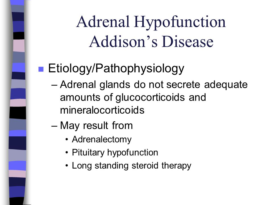 Adrenal Hypofunction Addisons Disease n Etiology/Pathophysiology –Adrenal glands do not secrete adequate amounts of glucocorticoids and mineralocortic
