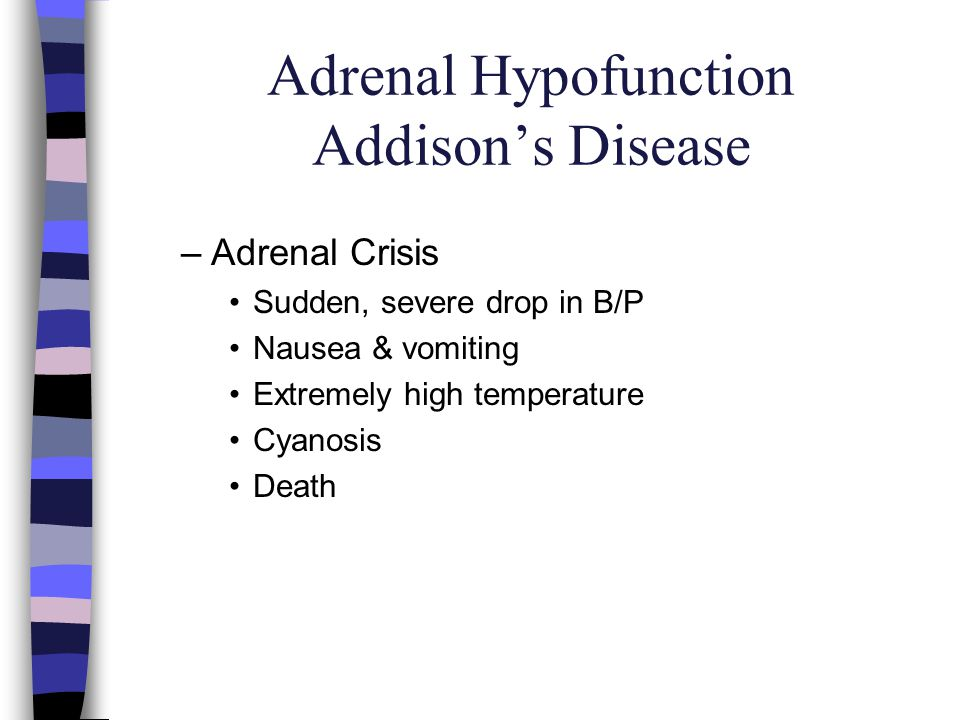 Adrenal Hypofunction Addisons Disease –Adrenal Crisis Sudden, severe drop in B/P Nausea & vomiting Extremely high temperature Cyanosis Death
