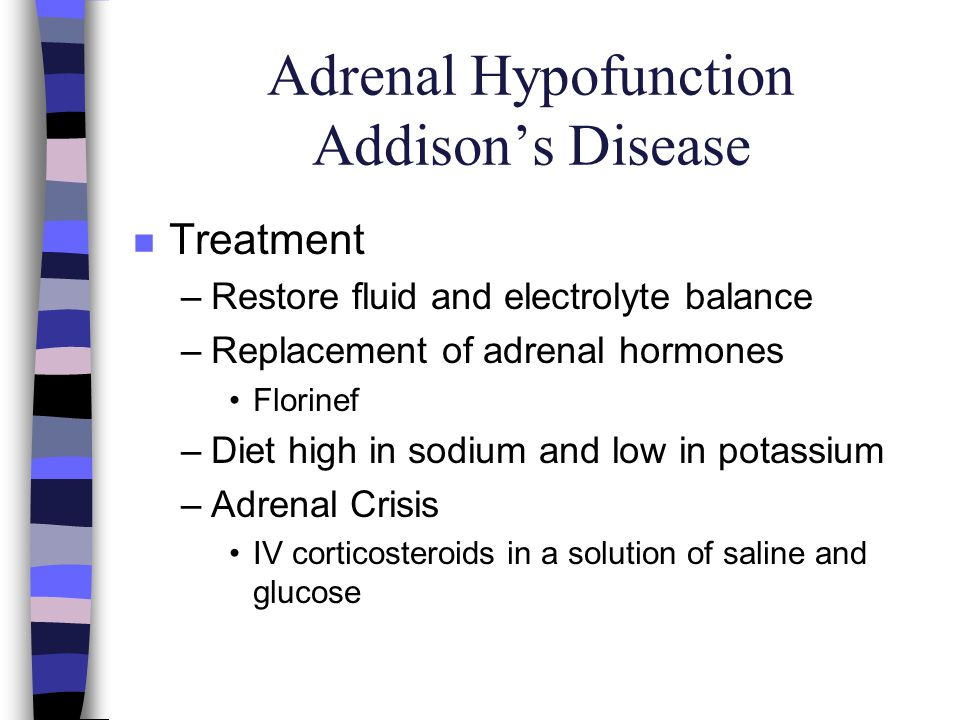 Adrenal Hypofunction Addisons Disease n Treatment –Restore fluid and electrolyte balance –Replacement of adrenal hormones Florinef –Diet high in sodiu
