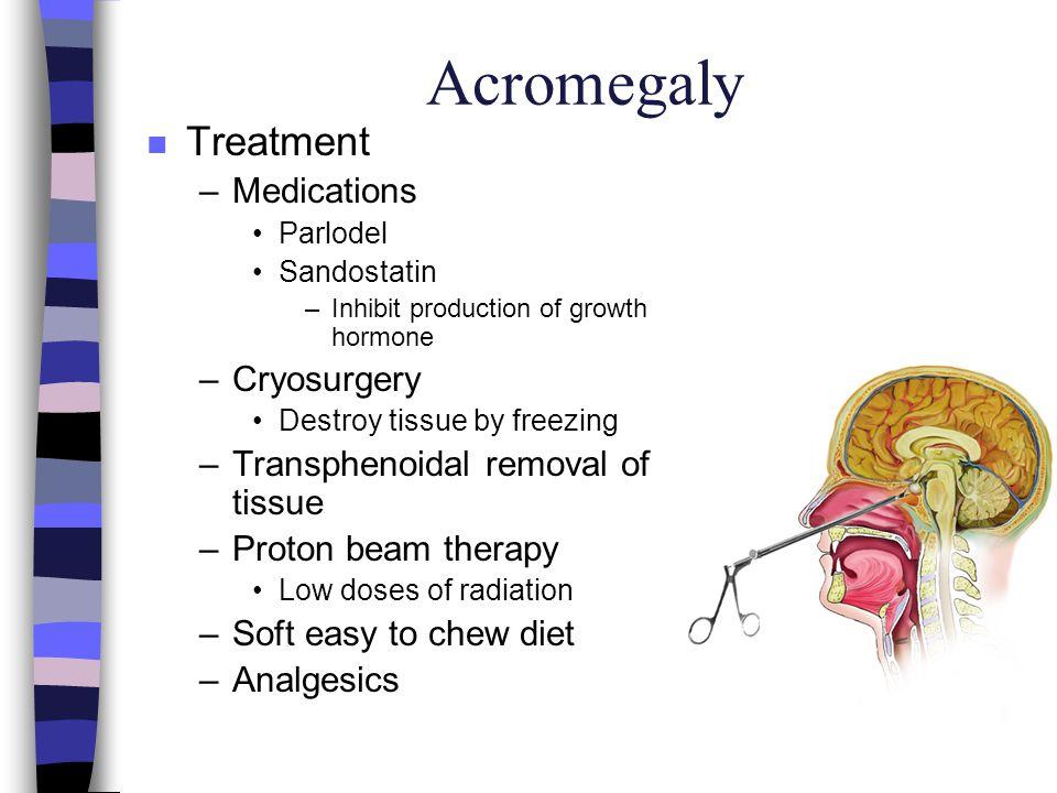 Acromegaly n Treatment –Medications Parlodel Sandostatin –Inhibit production of growth hormone –Cryosurgery Destroy tissue by freezing –Transphenoidal