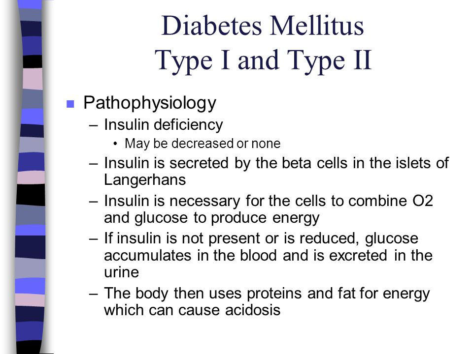 Diabetes Mellitus Type I and Type II n Pathophysiology –Insulin deficiency May be decreased or none –Insulin is secreted by the beta cells in the isle