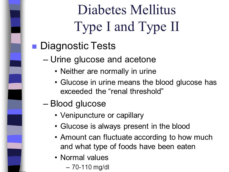 Diabetes Mellitus Type I and Type II n Diagnostic Tests –Urine glucose and acetone Neither are normally in urine Glucose in urine means the blood gluc