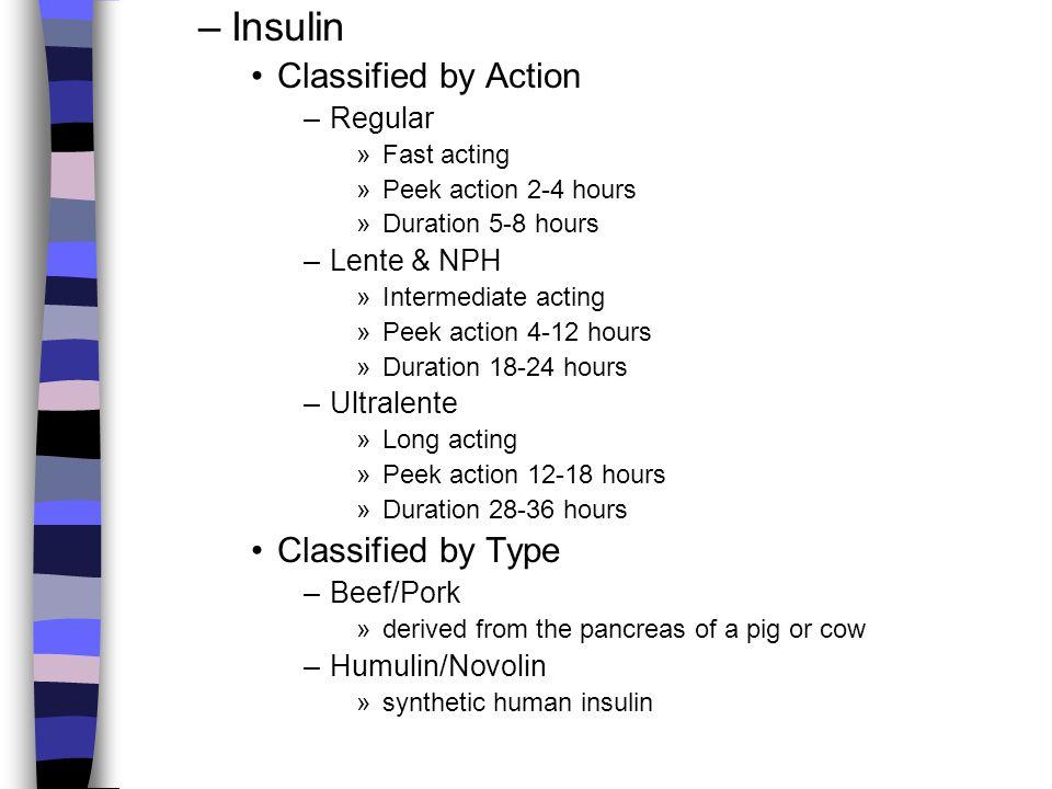 –Insulin Classified by Action –Regular »Fast acting »Peek action 2-4 hours »Duration 5-8 hours –Lente & NPH »Intermediate acting »Peek action 4-12 hou