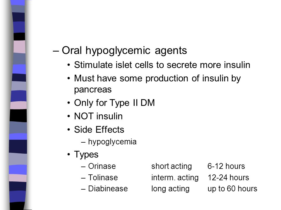 –Oral hypoglycemic agents Stimulate islet cells to secrete more insulin Must have some production of insulin by pancreas Only for Type II DM NOT insul