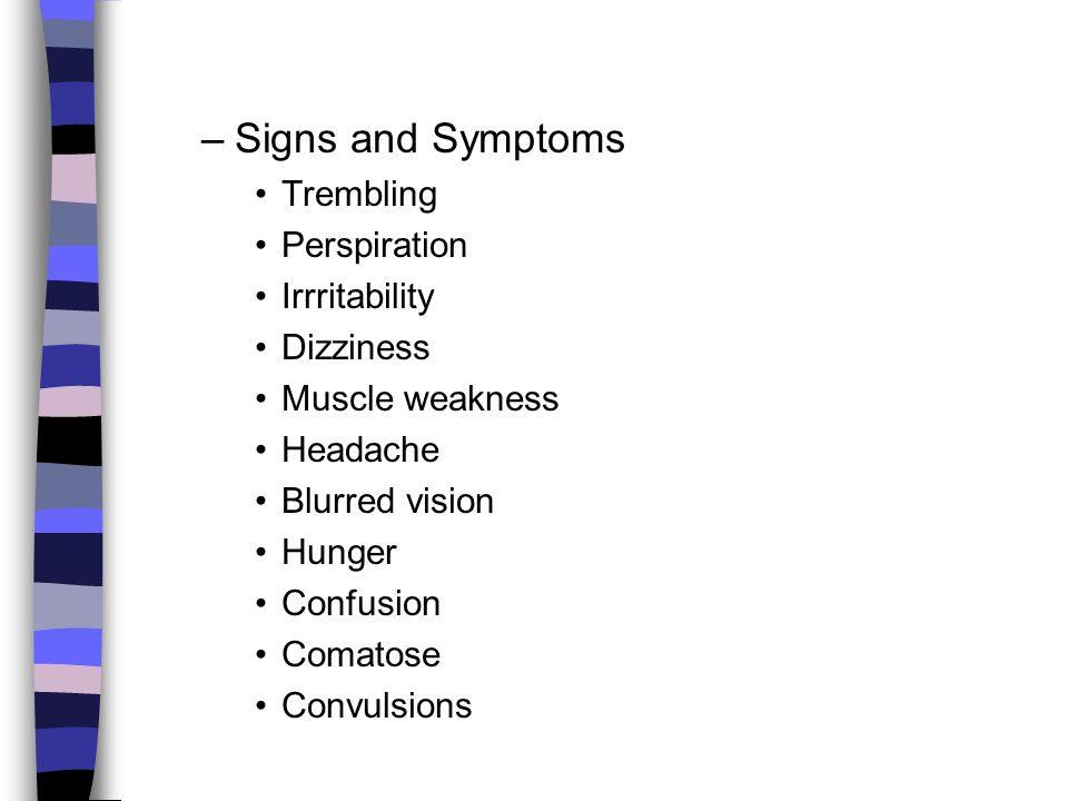 –Signs and Symptoms Trembling Perspiration Irrritability Dizziness Muscle weakness Headache Blurred vision Hunger Confusion Comatose Convulsions