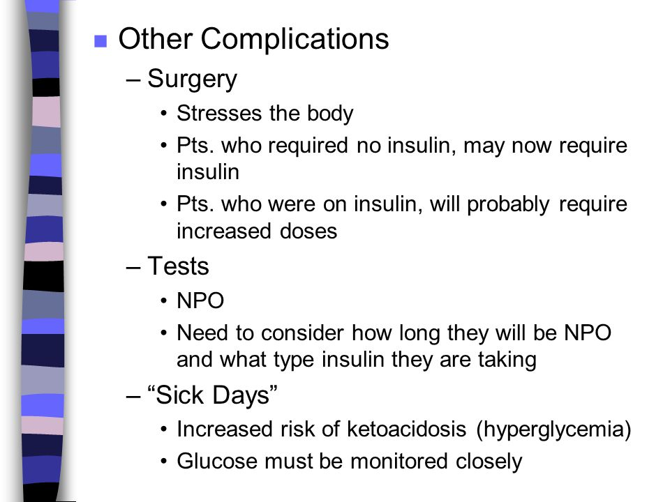 n Other Complications –Surgery Stresses the body Pts. who required no insulin, may now require insulin Pts. who were on insulin, will probably require