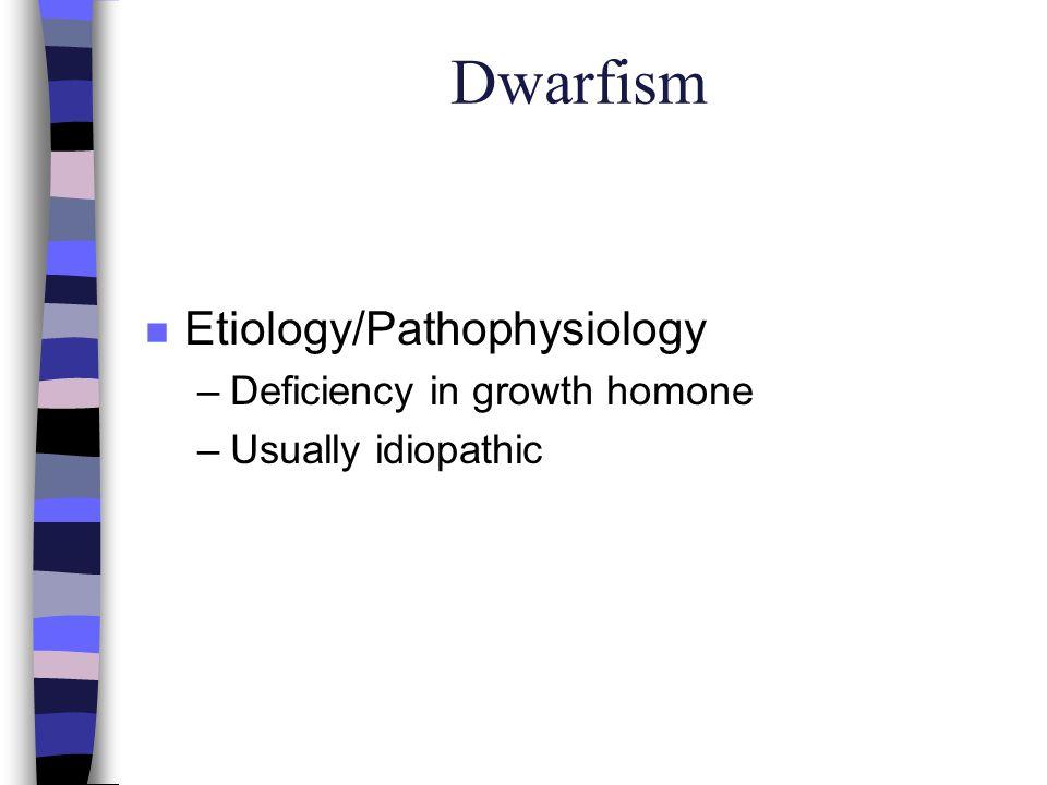Dwarfism n Etiology/Pathophysiology –Deficiency in growth homone –Usually idiopathic