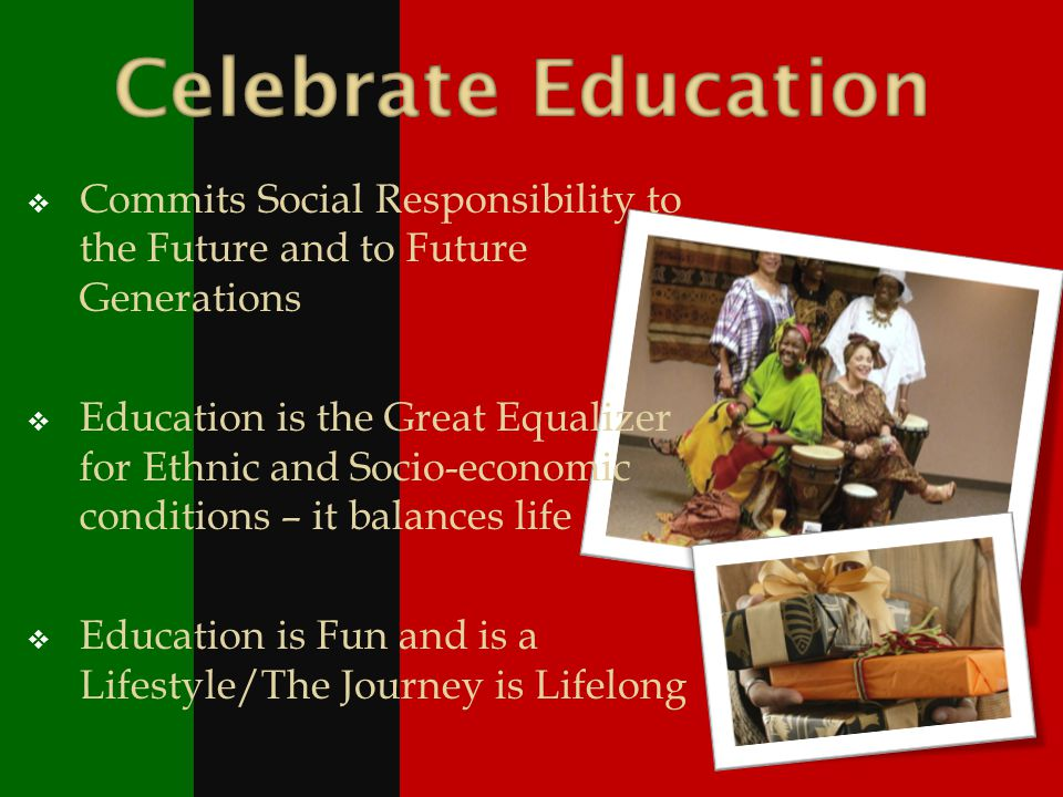 Commits Social Responsibility to the Future and to Future Generations Education is the Great Equalizer for Ethnic and Socio-economic conditions – it balances life Education is Fun and is a Lifestyle/The Journey is Lifelong