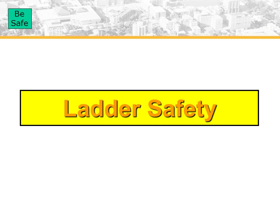 Be Safe Ladder Safety